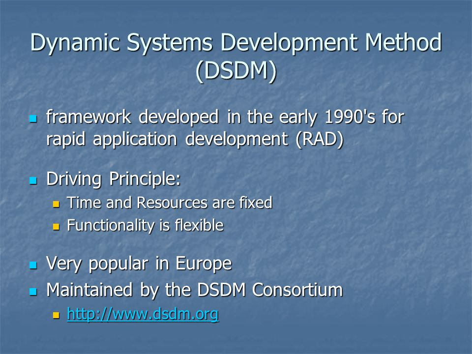 Dynamic Systems Development Method (DSDM) framework developed in the early 1990 s for rapid application development (RAD) framework developed in the early 1990 s for rapid application development (RAD) Driving Principle: Driving Principle: Time and Resources are fixed Time and Resources are fixed Functionality is flexible Functionality is flexible Very popular in Europe Very popular in Europe Maintained by the DSDM Consortium Maintained by the DSDM Consortium