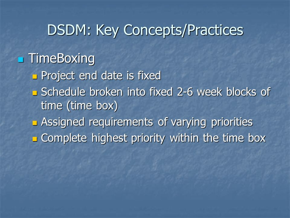 DSDM: Key Concepts/Practices TimeBoxing TimeBoxing Project end date is fixed Project end date is fixed Schedule broken into fixed 2-6 week blocks of time (time box) Schedule broken into fixed 2-6 week blocks of time (time box) Assigned requirements of varying priorities Assigned requirements of varying priorities Complete highest priority within the time box Complete highest priority within the time box