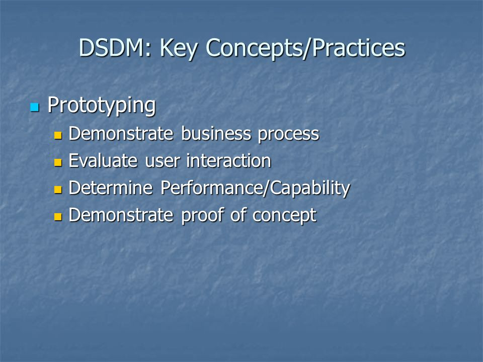 DSDM: Key Concepts/Practices Prototyping Prototyping Demonstrate business process Demonstrate business process Evaluate user interaction Evaluate user interaction Determine Performance/Capability Determine Performance/Capability Demonstrate proof of concept Demonstrate proof of concept