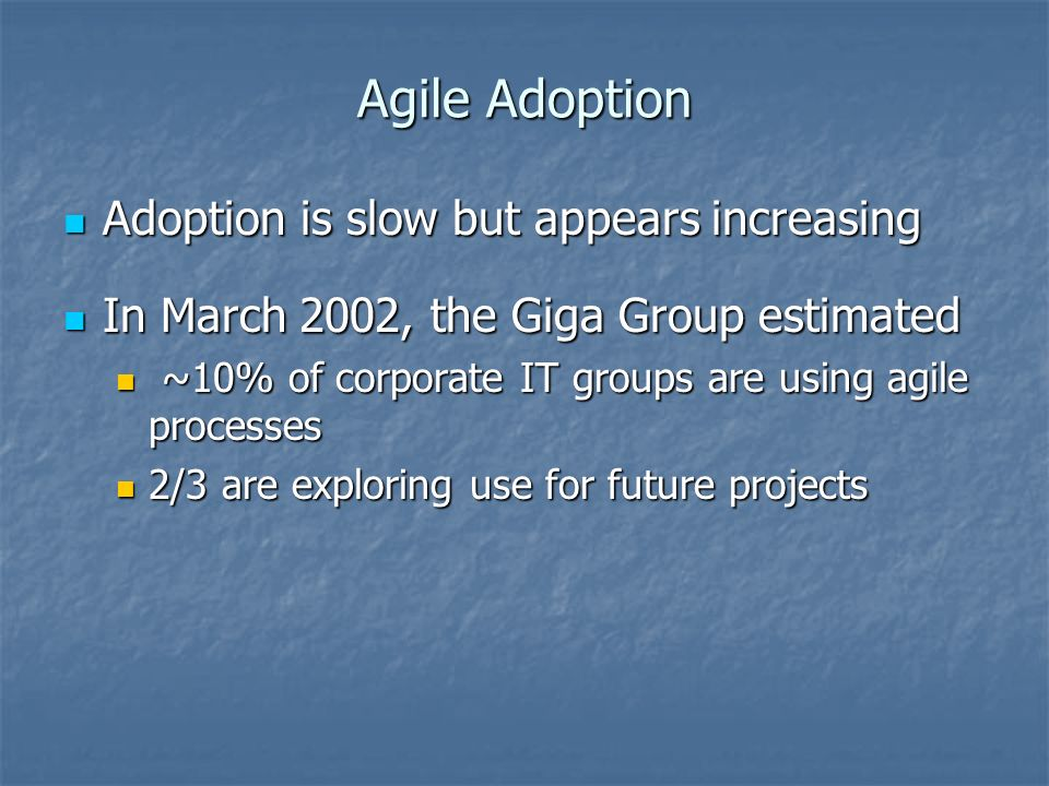 Agile Adoption Adoption is slow but appears increasing Adoption is slow but appears increasing In March 2002, the Giga Group estimated In March 2002, the Giga Group estimated ~10% of corporate IT groups are using agile processes ~10% of corporate IT groups are using agile processes 2/3 are exploring use for future projects 2/3 are exploring use for future projects