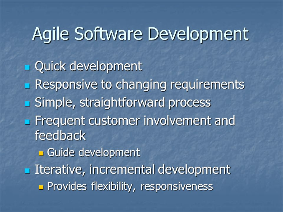 Agile Software Development Quick development Quick development Responsive to changing requirements Responsive to changing requirements Simple, straightforward process Simple, straightforward process Frequent customer involvement and feedback Frequent customer involvement and feedback Guide development Guide development Iterative, incremental development Iterative, incremental development Provides flexibility, responsiveness Provides flexibility, responsiveness
