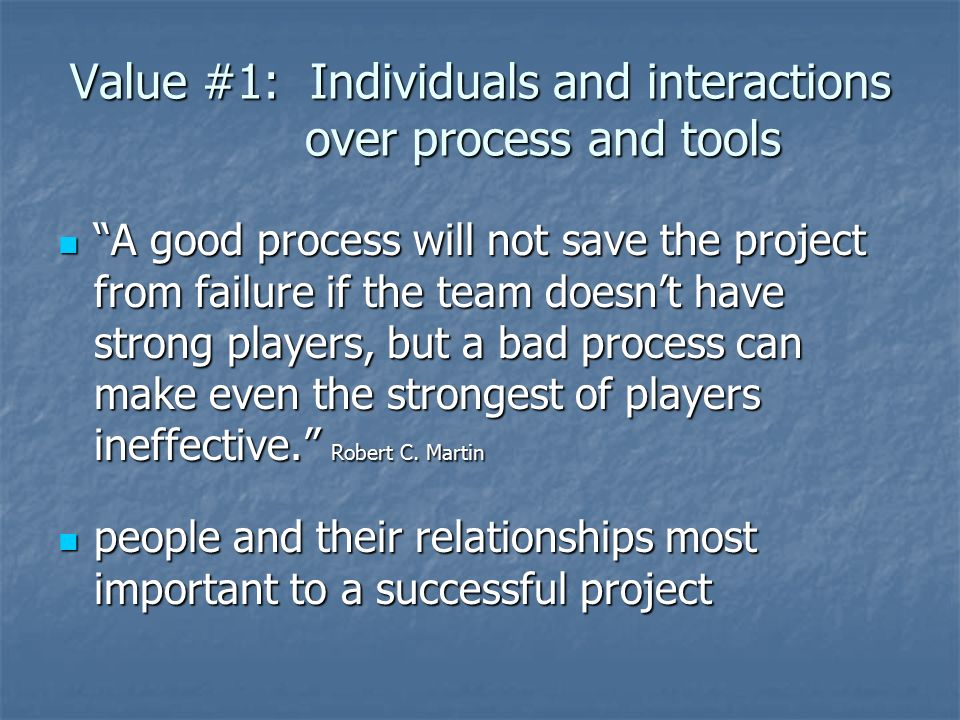 Value #1: Individuals and interactions over process and tools A good process will not save the project from failure if the team doesn't have strong players, but a bad process can make even the strongest of players ineffective. Robert C.