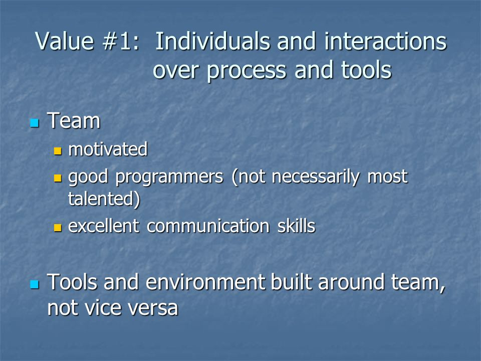 Value #1: Individuals and interactions over process and tools Team Team motivated motivated good programmers (not necessarily most talented) good programmers (not necessarily most talented) excellent communication skills excellent communication skills Tools and environment built around team, not vice versa Tools and environment built around team, not vice versa