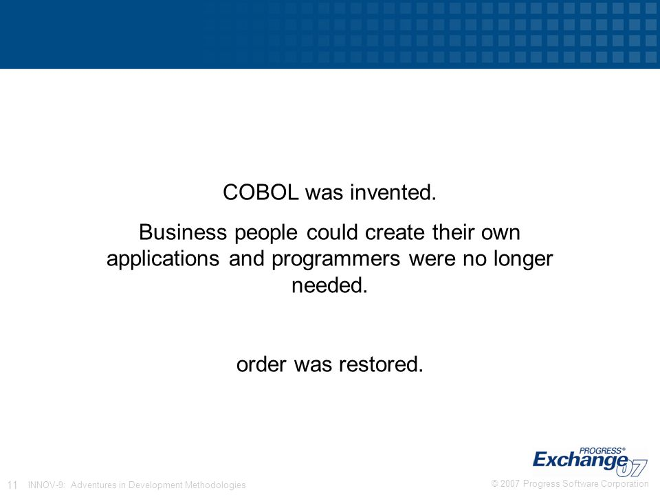 © 2007 Progress Software Corporation 11 INNOV-9: Adventures in Development Methodologies COBOL was invented.