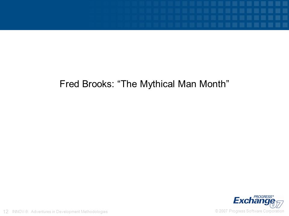 © 2007 Progress Software Corporation 12 INNOV-9: Adventures in Development Methodologies Fred Brooks: The Mythical Man Month