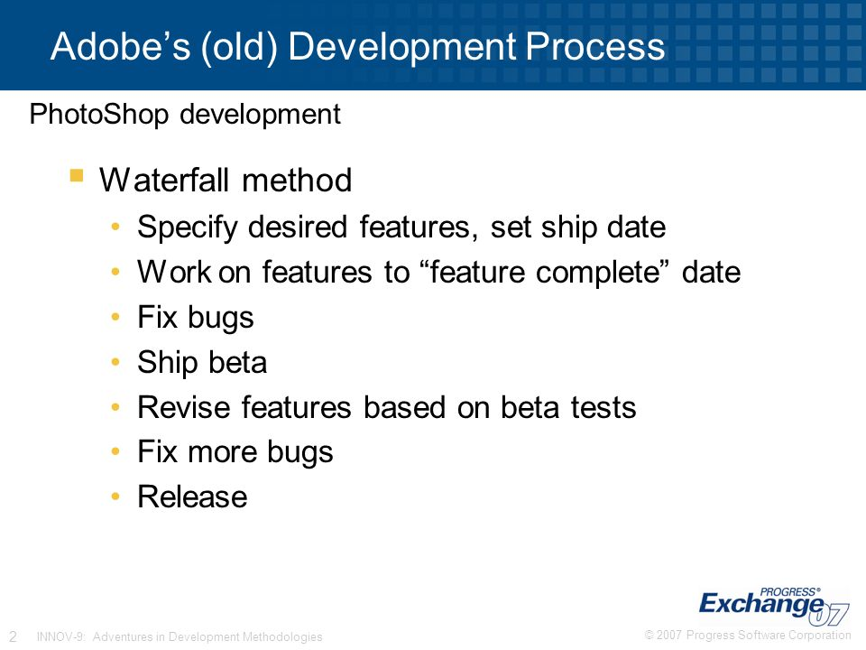 © 2007 Progress Software Corporation 2 INNOV-9: Adventures in Development Methodologies Adobe's (old) Development Process  Waterfall method Specify desired features, set ship date Work on features to feature complete date Fix bugs Ship beta Revise features based on beta tests Fix more bugs Release PhotoShop development