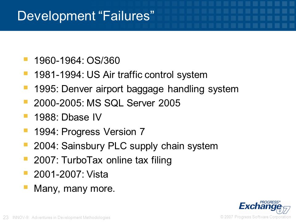 © 2007 Progress Software Corporation 23 INNOV-9: Adventures in Development Methodologies Development Failures  : OS/360  : US Air traffic control system  1995: Denver airport baggage handling system  : MS SQL Server 2005  1988: Dbase IV  1994: Progress Version 7  2004: Sainsbury PLC supply chain system  2007: TurboTax online tax filing  : Vista  Many, many more.
