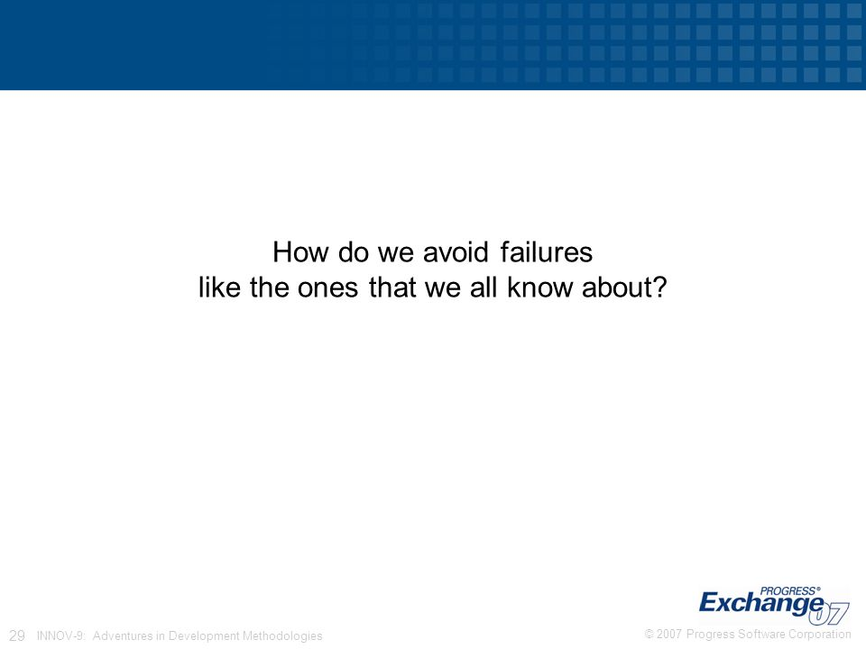© 2007 Progress Software Corporation 29 INNOV-9: Adventures in Development Methodologies How do we avoid failures like the ones that we all know about
