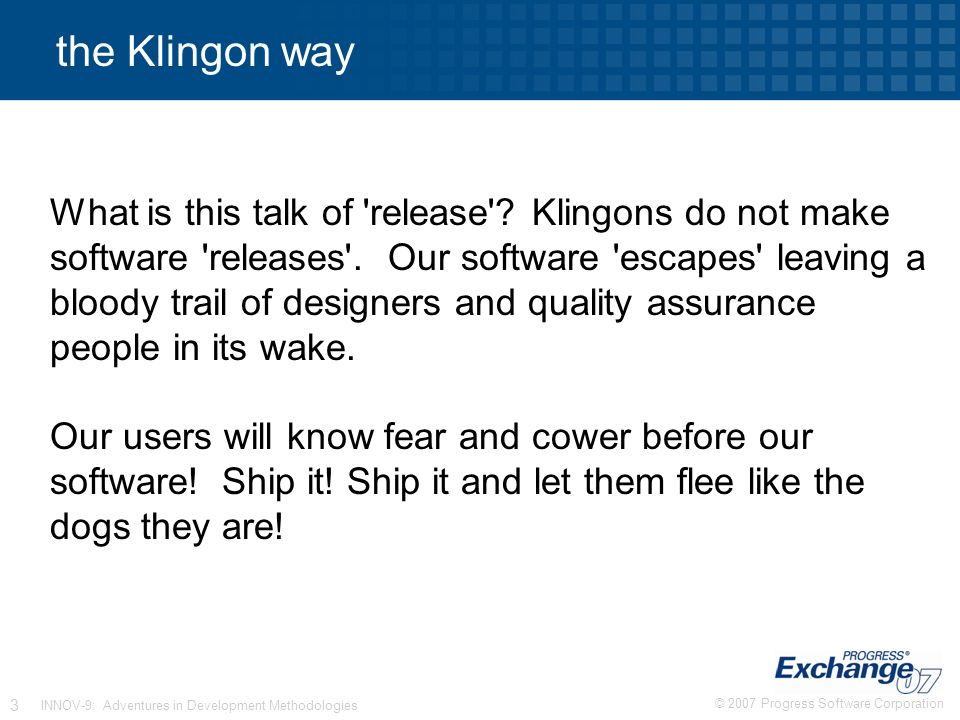 © 2007 Progress Software Corporation 3 INNOV-9: Adventures in Development Methodologies the Klingon way What is this talk of release .