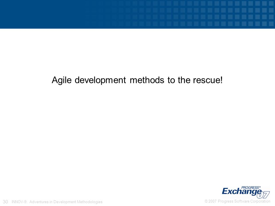 © 2007 Progress Software Corporation 30 INNOV-9: Adventures in Development Methodologies Agile development methods to the rescue!