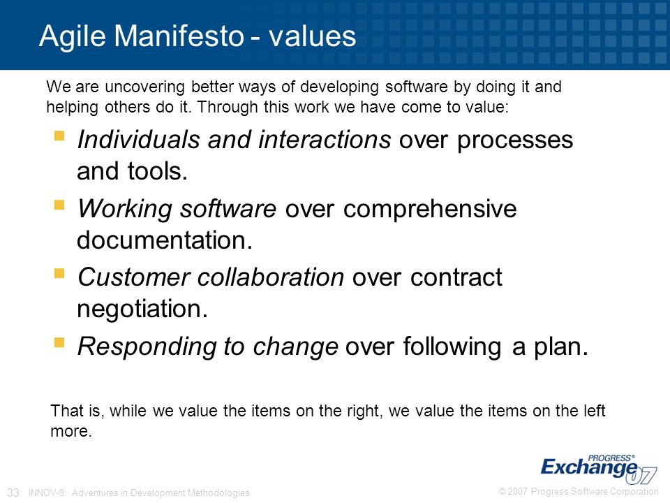 © 2007 Progress Software Corporation 33 INNOV-9: Adventures in Development Methodologies Agile Manifesto - values  Individuals and interactions over processes and tools.