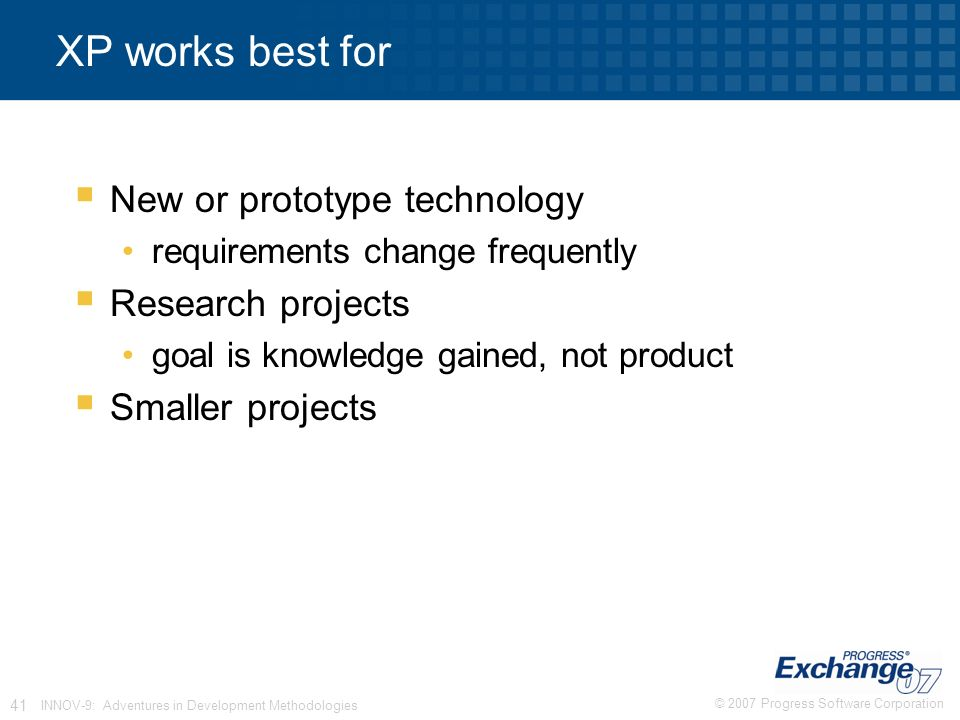 © 2007 Progress Software Corporation 41 INNOV-9: Adventures in Development Methodologies XP works best for  New or prototype technology requirements change frequently  Research projects goal is knowledge gained, not product  Smaller projects