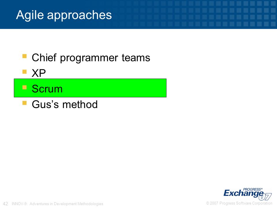 © 2007 Progress Software Corporation 42 INNOV-9: Adventures in Development Methodologies Agile approaches  Chief programmer teams  XP  Scrum  Gus's method