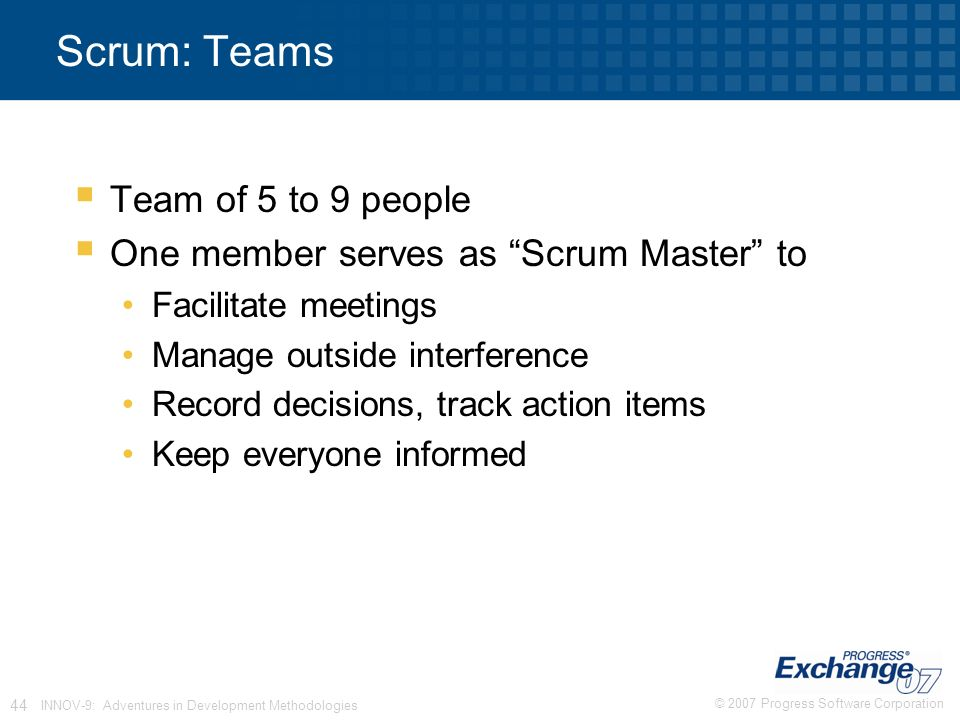 © 2007 Progress Software Corporation 44 INNOV-9: Adventures in Development Methodologies Scrum: Teams  Team of 5 to 9 people  One member serves as Scrum Master to Facilitate meetings Manage outside interference Record decisions, track action items Keep everyone informed