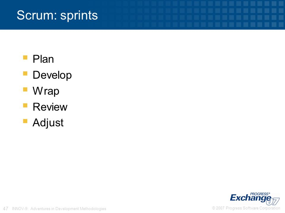 © 2007 Progress Software Corporation 47 INNOV-9: Adventures in Development Methodologies Scrum: sprints  Plan  Develop  Wrap  Review  Adjust