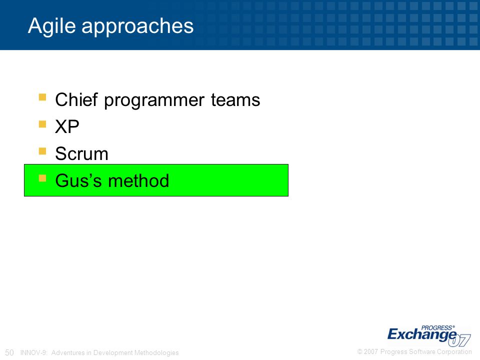 © 2007 Progress Software Corporation 50 INNOV-9: Adventures in Development Methodologies Agile approaches  Chief programmer teams  XP  Scrum  Gus's method