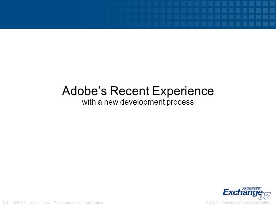 © 2007 Progress Software Corporation 52 INNOV-9: Adventures in Development Methodologies Adobe's Recent Experience with a new development process
