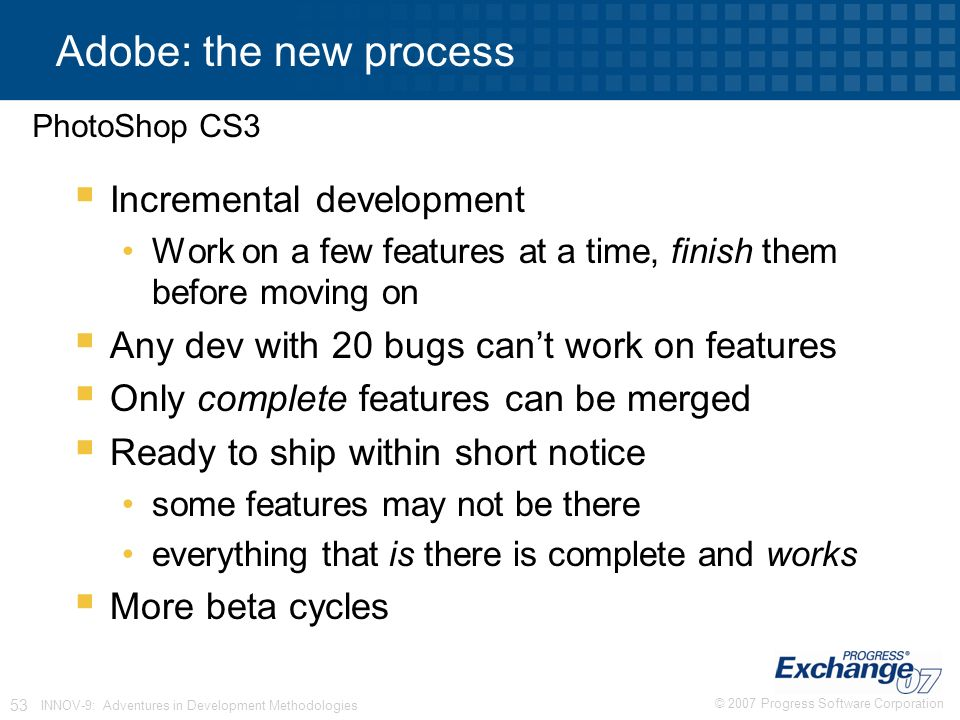 © 2007 Progress Software Corporation 53 INNOV-9: Adventures in Development Methodologies Adobe: the new process  Incremental development Work on a few features at a time, finish them before moving on  Any dev with 20 bugs can't work on features  Only complete features can be merged  Ready to ship within short notice some features may not be there everything that is there is complete and works  More beta cycles PhotoShop CS3