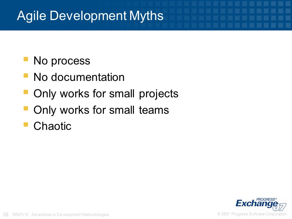 © 2007 Progress Software Corporation 58 INNOV-9: Adventures in Development Methodologies Agile Development Myths  No process  No documentation  Only works for small projects  Only works for small teams  Chaotic