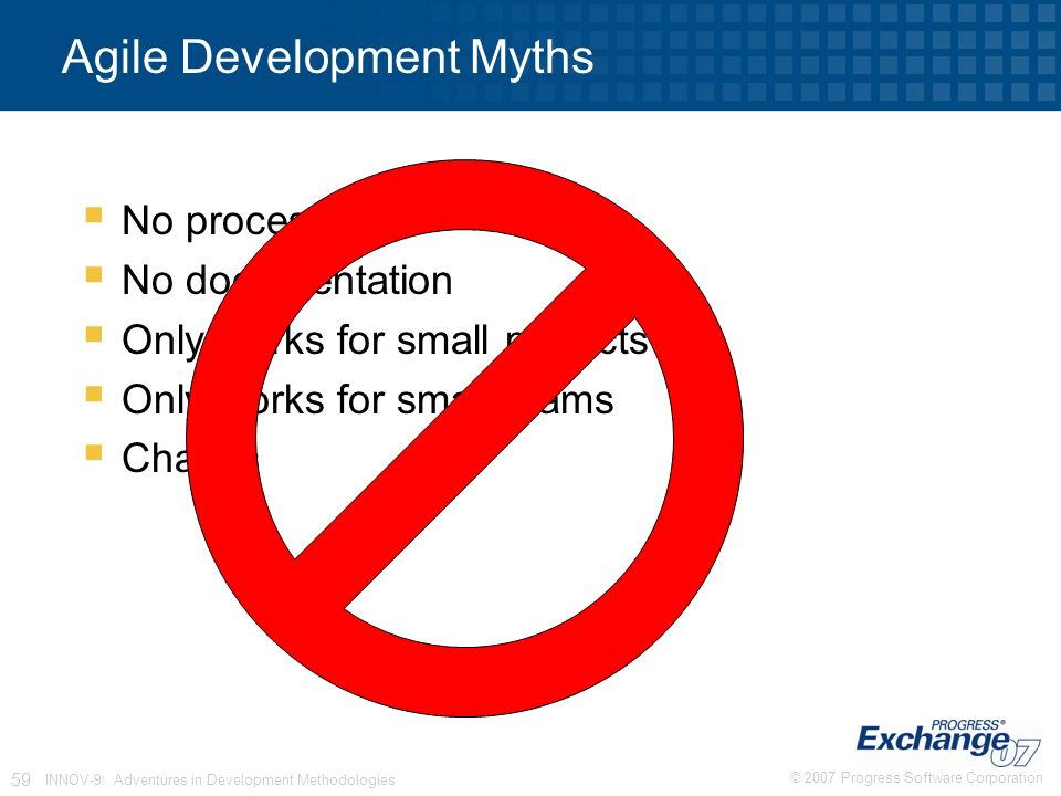 © 2007 Progress Software Corporation 59 INNOV-9: Adventures in Development Methodologies Agile Development Myths  No process  No documentation  Only works for small projects  Only works for small teams  Chaotic