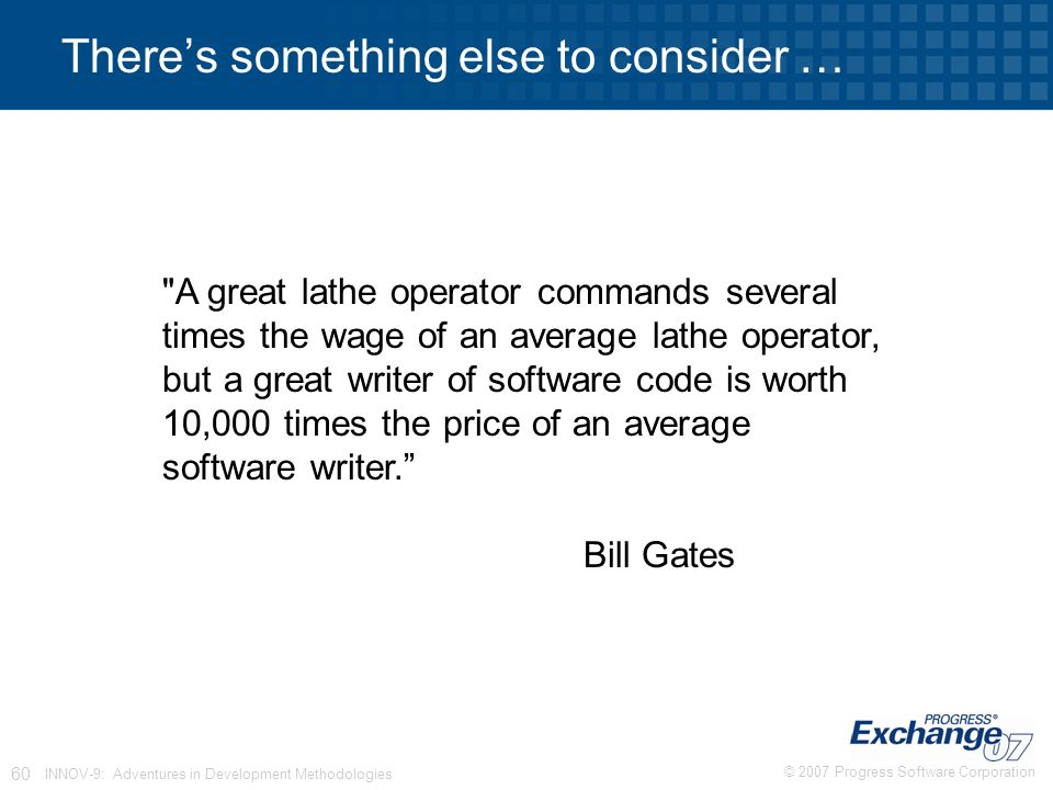 © 2007 Progress Software Corporation 60 INNOV-9: Adventures in Development Methodologies A great lathe operator commands several times the wage of an average lathe operator, but a great writer of software code is worth 10,000 times the price of an average software writer. Bill Gates There's something else to consider …