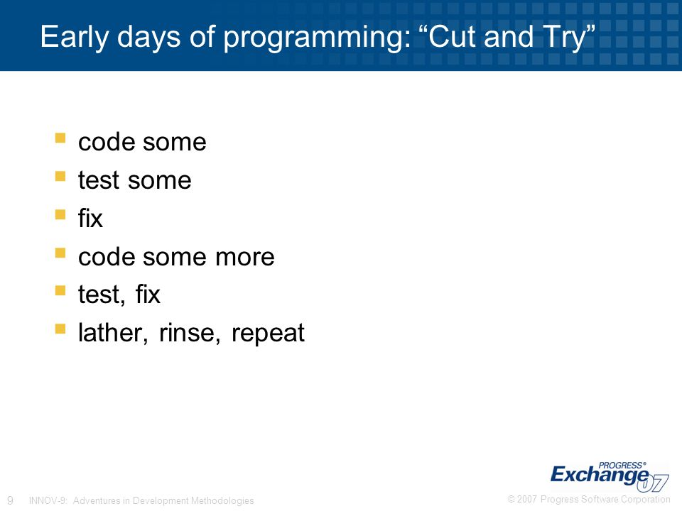 © 2007 Progress Software Corporation 9 INNOV-9: Adventures in Development Methodologies Early days of programming: Cut and Try  code some  test some  fix  code some more  test, fix  lather, rinse, repeat