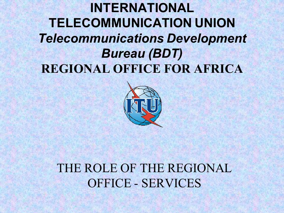 INTERNATIONAL TELECOMMUNICATION UNION Telecommunications Development Bureau (BDT) REGIONAL OFFICE FOR AFRICA THE ROLE OF THE REGIONAL OFFICE - SERVICES