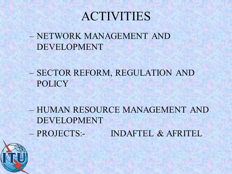 ACTIVITIES –NETWORK MANAGEMENT AND DEVELOPMENT –SECTOR REFORM, REGULATION AND POLICY –HUMAN RESOURCE MANAGEMENT AND DEVELOPMENT –PROJECTS:-INDAFTEL & AFRITEL