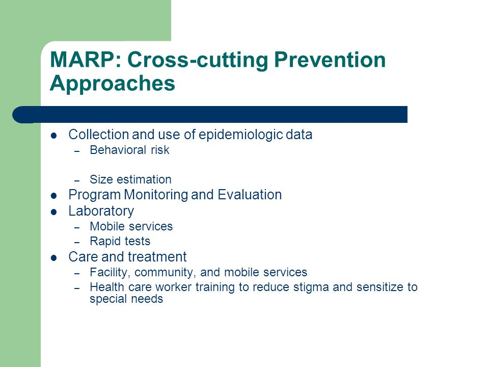 MARP: Cross-cutting Prevention Approaches Collection and use of epidemiologic data – Behavioral risk – Size estimation Program Monitoring and Evaluation Laboratory – Mobile services – Rapid tests Care and treatment – Facility, community, and mobile services – Health care worker training to reduce stigma and sensitize to special needs