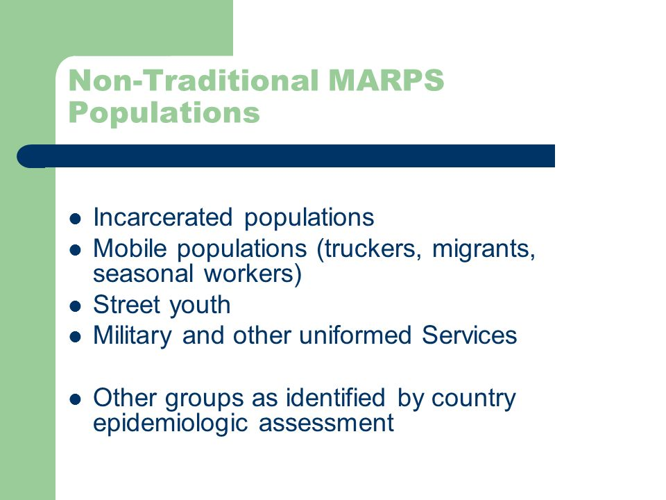Non-Traditional MARPS Populations Incarcerated populations Mobile populations (truckers, migrants, seasonal workers) Street youth Military and other uniformed Services Other groups as identified by country epidemiologic assessment