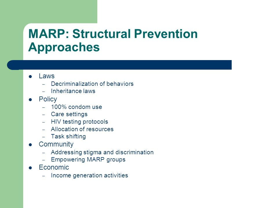 MARP: Structural Prevention Approaches Laws – Decriminalization of behaviors – Inheritance laws Policy – 100% condom use – Care settings – HIV testing protocols – Allocation of resources – Task shifting Community – Addressing stigma and discrimination – Empowering MARP groups Economic – Income generation activities