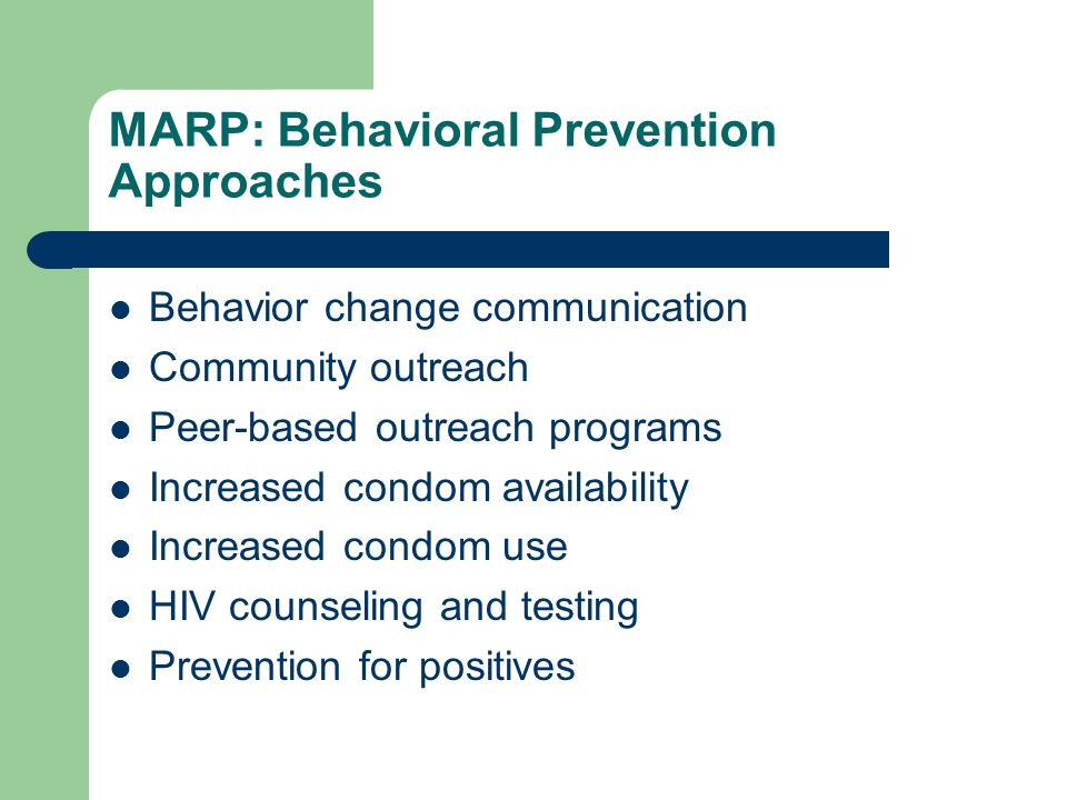 MARP: Behavioral Prevention Approaches Behavior change communication Community outreach Peer-based outreach programs Increased condom availability Increased condom use HIV counseling and testing Prevention for positives