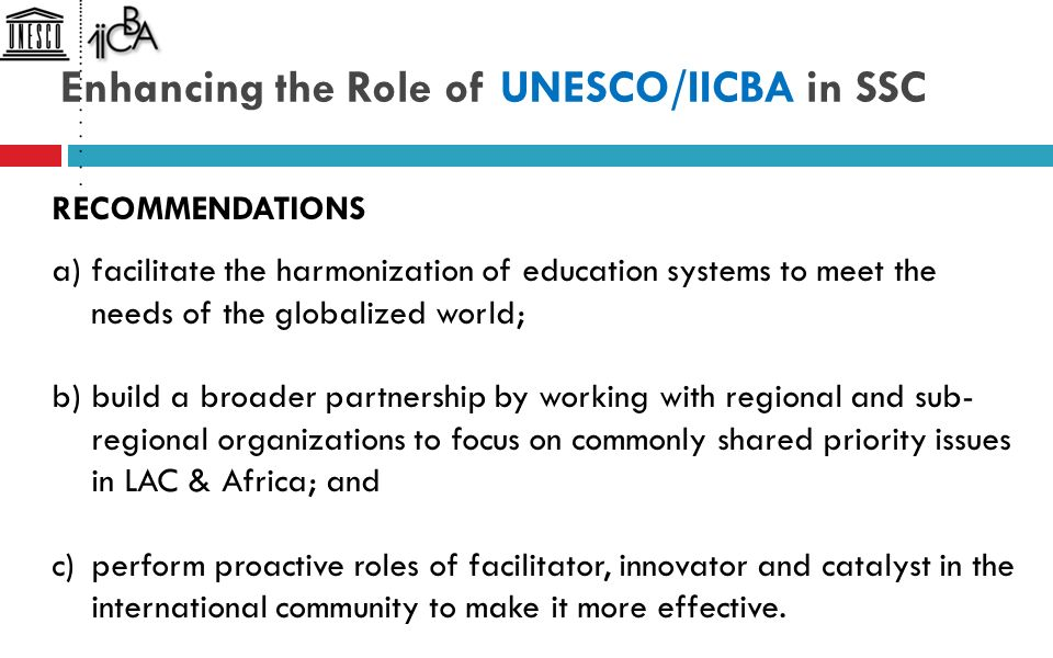 Enhancing the Role of UNESCO/IICBA in SSC RECOMMENDATIONS a)facilitate the harmonization of education systems to meet the needs of the globalized world; b)build a broader partnership by working with regional and sub- regional organizations to focus on commonly shared priority issues in LAC & Africa; and c)perform proactive roles of facilitator, innovator and catalyst in the international community to make it more effective.