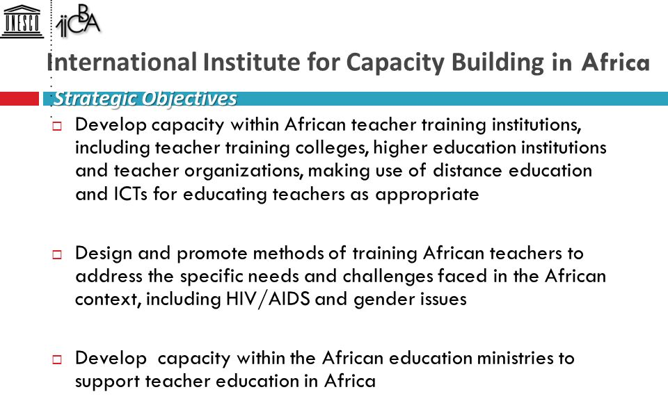 International Institute for Capacity Building in Africa  Develop capacity within African teacher training institutions, including teacher training colleges, higher education institutions and teacher organizations, making use of distance education and ICTs for educating teachers as appropriate  Design and promote methods of training African teachers to address the specific needs and challenges faced in the African context, including HIV/AIDS and gender issues  Develop capacity within the African education ministries to support teacher education in Africa Strategic Objectives