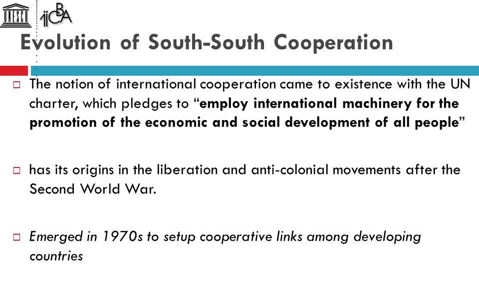 Evolution of South-South Cooperation  The notion of international cooperation came to existence with the UN charter, which pledges to employ international machinery for the promotion of the economic and social development of all people  has its origins in the liberation and anti-colonial movements after the Second World War.