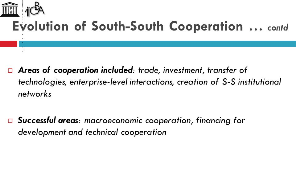 Evolution of South-South Cooperation … contd  Areas of cooperation included: trade, investment, transfer of technologies, enterprise-level interactions, creation of S-S institutional networks  Successful areas: macroeconomic cooperation, financing for development and technical cooperation