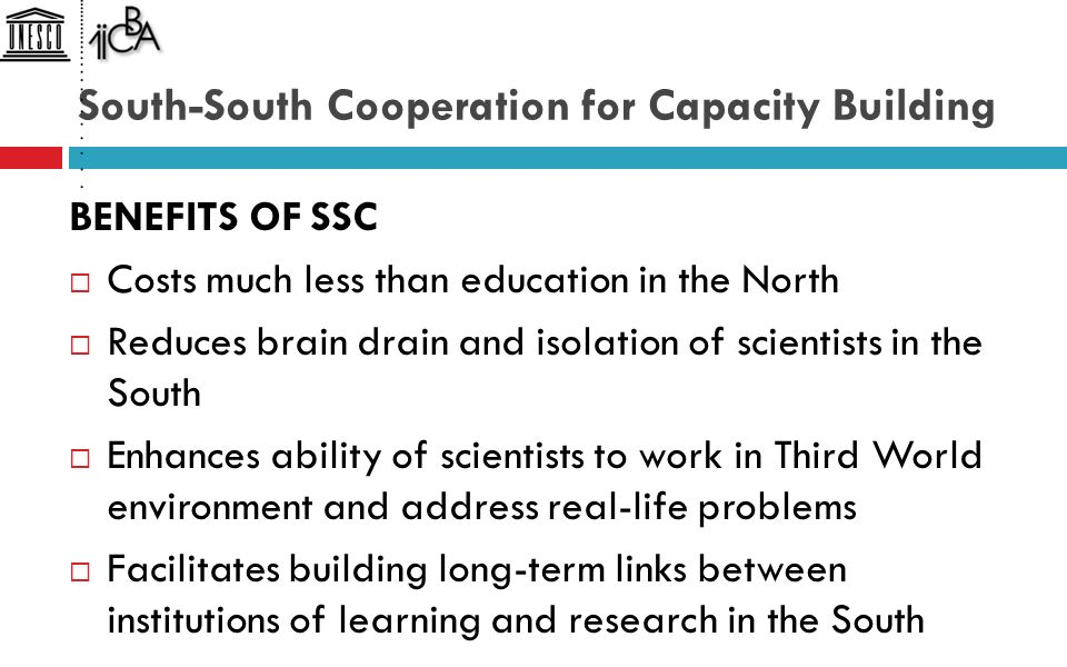 South-South Cooperation for Capacity Building BENEFITS OF SSC  Costs much less than education in the North  Reduces brain drain and isolation of scientists in the South  Enhances ability of scientists to work in Third World environment and address real-life problems  Facilitates building long-term links between institutions of learning and research in the South