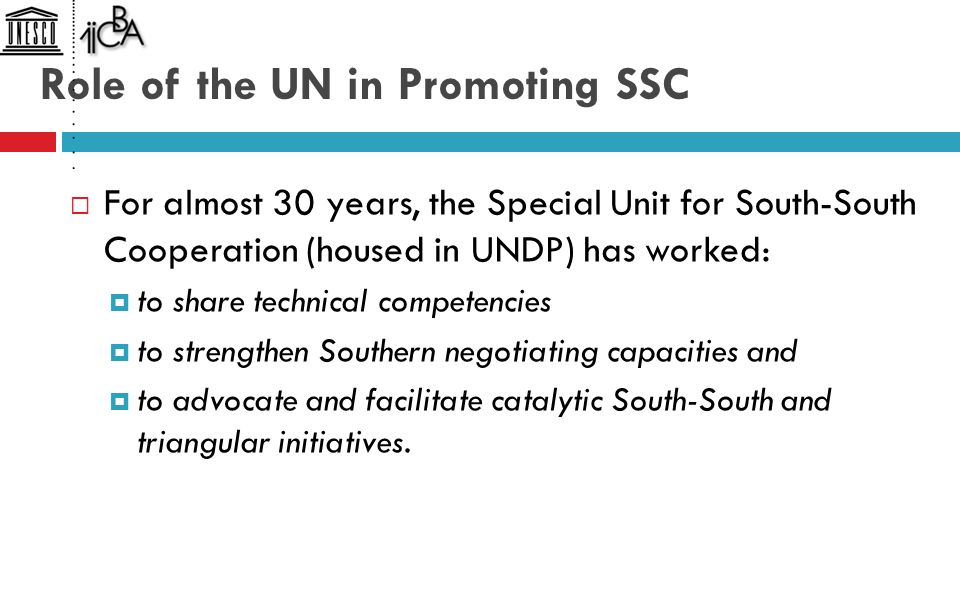 Role of the UN in Promoting SSC  For almost 30 years, the Special Unit for South-South Cooperation (housed in UNDP) has worked:  to share technical competencies  to strengthen Southern negotiating capacities and  to advocate and facilitate catalytic South-South and triangular initiatives.