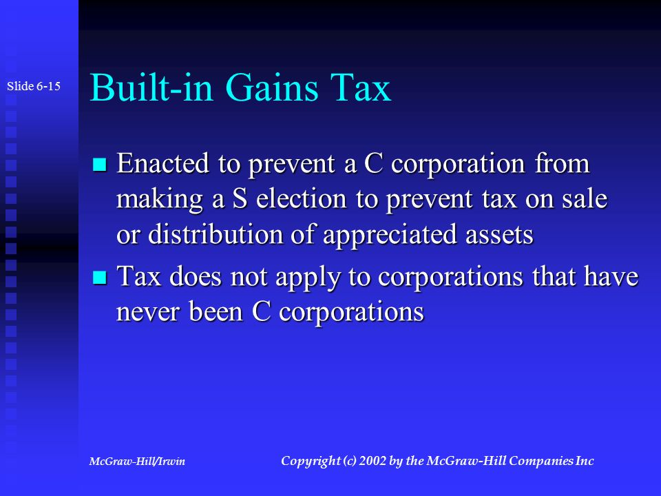 McGraw-Hill/Irwin Copyright (c) 2002 by the McGraw-Hill Companies Inc S Corporation Penalty Taxes Certain income subject to taxation at both corporate and shareholder level Certain income subject to taxation at both corporate and shareholder level Built-in gains tax (Section 1374) Built-in gains tax (Section 1374) Tax on excessive passive net income (Section 1375) Tax on excessive passive net income (Section 1375) Slide 6-14