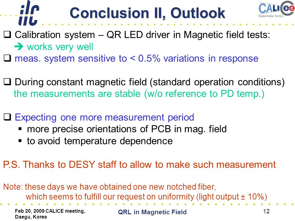 Feb 20, 2009 CALICE meeting, Daegu, Korea QRL in Magnetic Field 12 Conclusion II, Outlook  Calibration system – QR LED driver in Magnetic field tests:  works very well  meas.