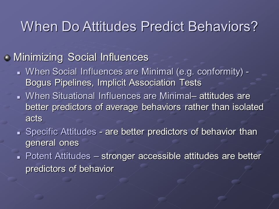 how do attitudes predict behavior Predict behavior, and it suggested the need to use attitude measures that are less subject to systematic biases the methods available to avoid social desirability bias were of two types.