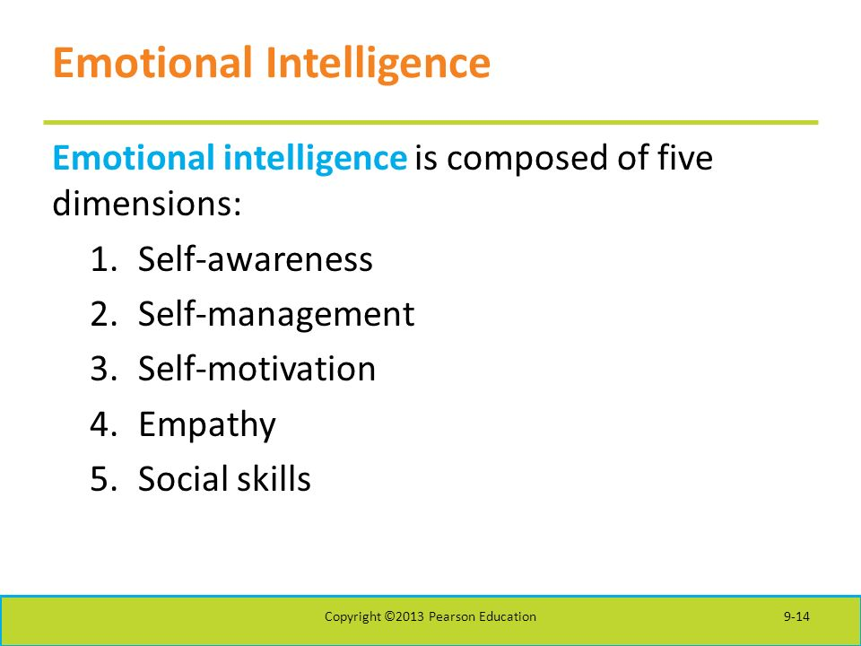 Emotional Intelligence Emotional intelligence is composed of five dimensions: 1.Self-awareness 2.Self-management 3.Self-motivation 4.Empathy 5.Social skills Copyright ©2013 Pearson Education9-14