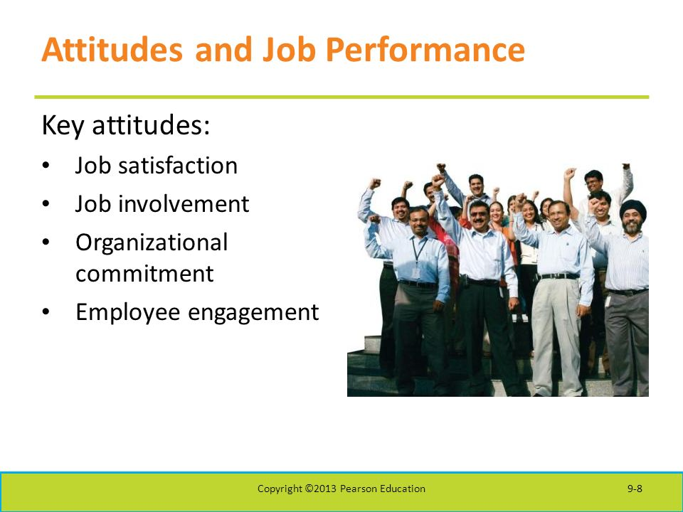 Attitudes and Job Performance Key attitudes: Job satisfaction Job involvement Organizational commitment Employee engagement Copyright ©2013 Pearson Education9-8