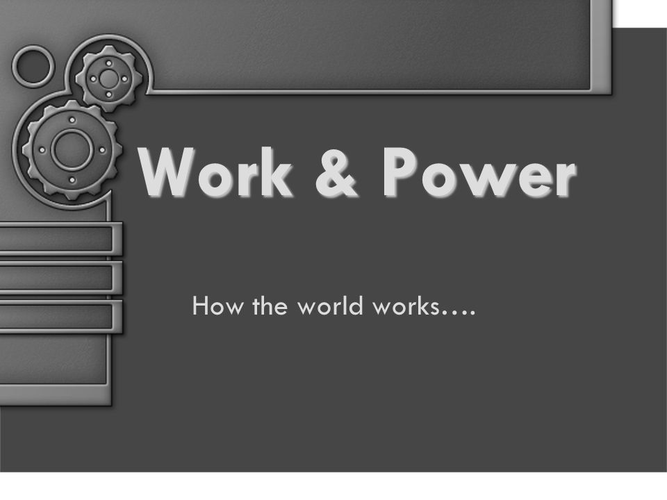 Work & Power How the world works….