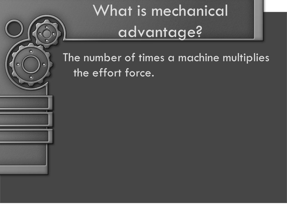 What is mechanical advantage The number of times a machine multiplies the effort force.