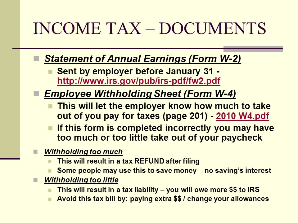 INCOME TAX – DOCUMENTS Statement of Annual Earnings (Form W-2) Sent by employer before January Employee Withholding Sheet (Form W-4) This will let the employer know how much to take out of you pay for taxes (page 201) W4.pdf2010 W4.pdf If this form is completed incorrectly you may have too much or too little take out of your paycheck Withholding too much This will result in a tax REFUND after filing Some people may use this to save money – no saving's interest Withholding too little This will result in a tax liability – you will owe more $$ to IRS Avoid this tax bill by: paying extra $$ / change your allowances