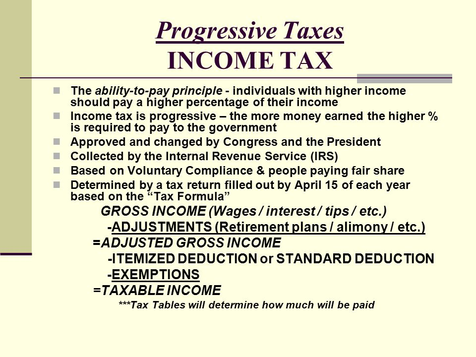 Progressive Taxes INCOME TAX The ability-to-pay principle - individuals with higher income should pay a higher percentage of their income Income tax is progressive – the more money earned the higher % is required to pay to the government Approved and changed by Congress and the President Collected by the Internal Revenue Service (IRS) Based on Voluntary Compliance & people paying fair share Determined by a tax return filled out by April 15 of each year based on the Tax Formula GROSS INCOME (Wages / interest / tips / etc.) -ADJUSTMENTS (Retirement plans / alimony / etc.) =ADJUSTED GROSS INCOME -ITEMIZED DEDUCTION or STANDARD DEDUCTION -EXEMPTIONS =TAXABLE INCOME ***Tax Tables will determine how much will be paid