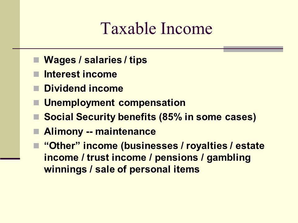 Taxable Income Wages / salaries / tips Interest income Dividend income Unemployment compensation Social Security benefits (85% in some cases) Alimony -- maintenance Other income (businesses / royalties / estate income / trust income / pensions / gambling winnings / sale of personal items
