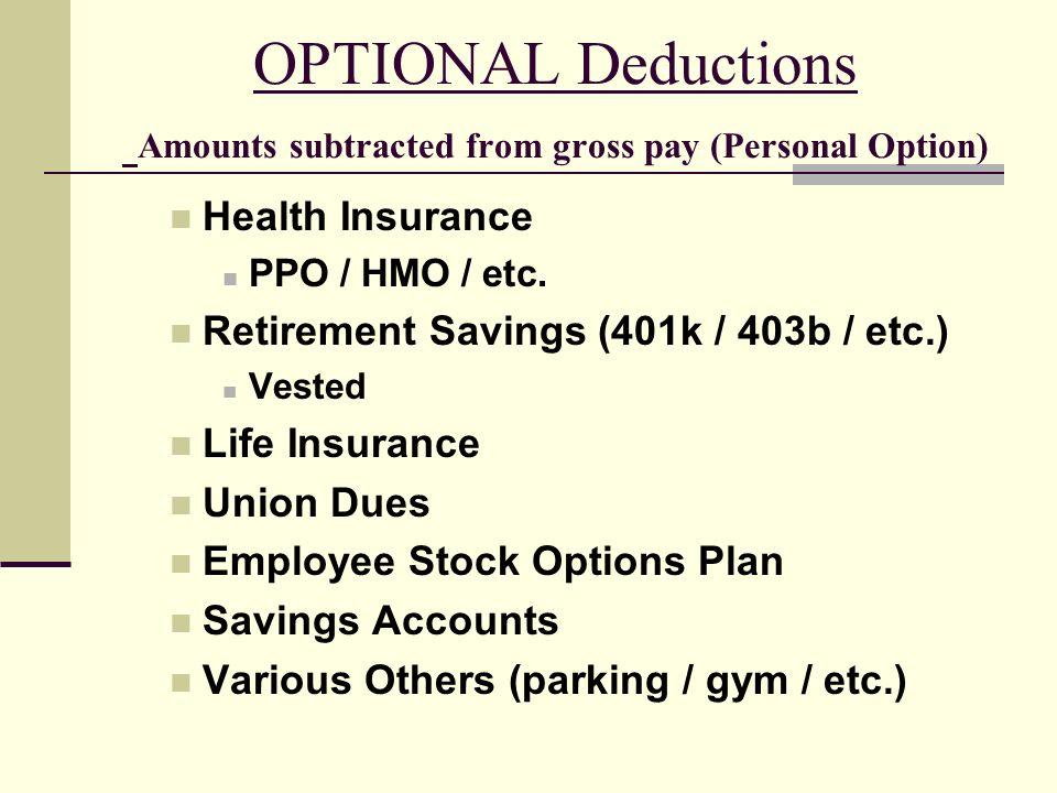 OPTIONAL Deductions Amounts subtracted from gross pay (Personal Option) Health Insurance PPO / HMO / etc.