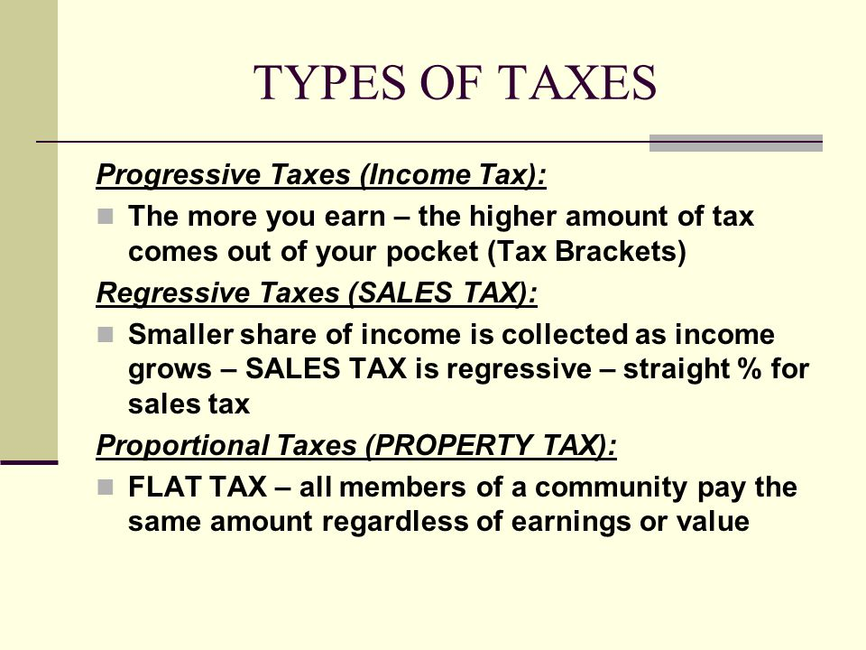 TYPES OF TAXES Progressive Taxes (Income Tax): The more you earn – the higher amount of tax comes out of your pocket (Tax Brackets) Regressive Taxes (SALES TAX): Smaller share of income is collected as income grows – SALES TAX is regressive – straight % for sales tax Proportional Taxes (PROPERTY TAX): FLAT TAX – all members of a community pay the same amount regardless of earnings or value